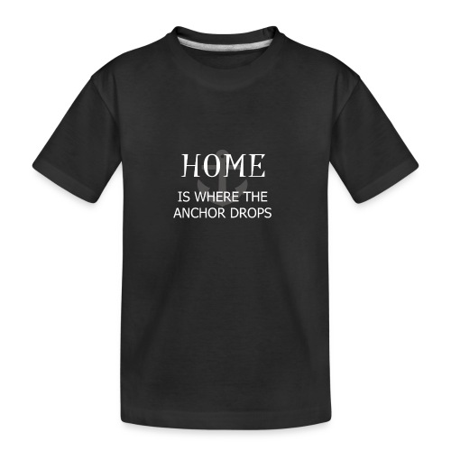 Home is where the anchor drops - Teenager Premium Organic T-Shirt