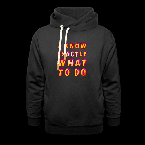 I know exactly what to do - Shawl Collar Hoodie