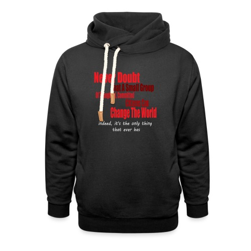 Never doubt that a small group/change the world. - Shawl Collar Hoodie