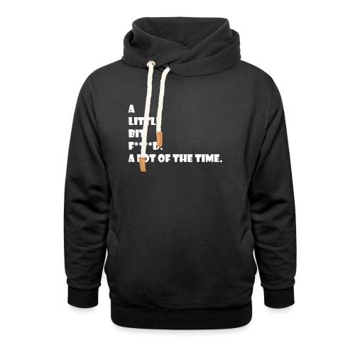 A Little Bit F***** A Lot Of The Time - Shawl Collar Hoodie