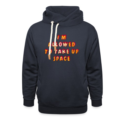 I m allowed to take up space - Shawl Collar Hoodie
