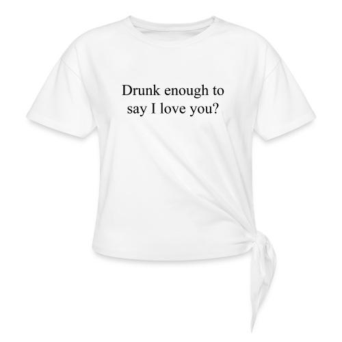 Betrunken genug um Ich liebe dich zu sagen? - Frauen Knotenshirt