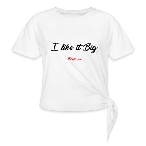 I like it Big by Fatastic.me - Knotted T-Shirt