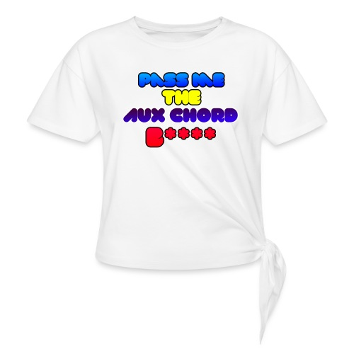 Pass me the AUX chord B**** - Women's Knotted T-Shirt