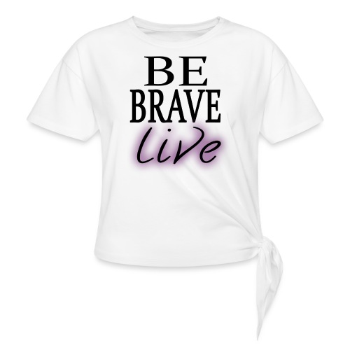 Be Brave. Live. - Knotted T-Shirt