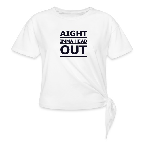 Aight Imma Head Out - Knotted T-Shirt