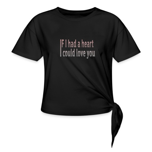 if i had a heart i could love you - Knotted T-Shirt