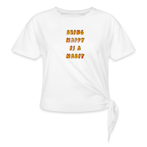 being happy is a habit - Knotted T-Shirt
