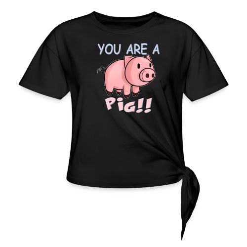 YOU ARE A PIG! T-SHIRT - Knotted T-Shirt