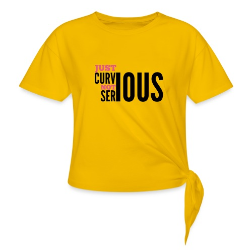 '' JUST CURVIOUS - NOT SERIOUS '' - Women's Knotted T-Shirt