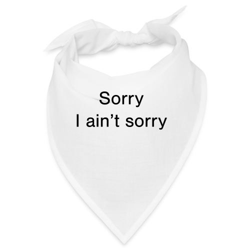 Sorry, I ain't sorry - Bandana