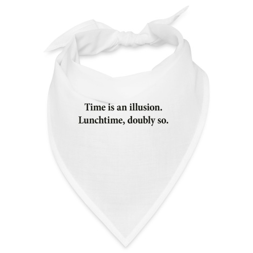 Time is an illusion. Lunchtime, doubly so. - Bandana
