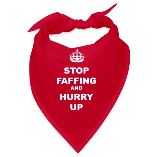 STOP FAFFING AND HURRY UP - Bandana