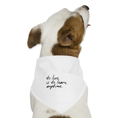 to live is to learn. anytime. - Hunde-Bandana