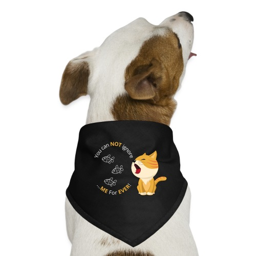 Cats - You can NOT ignore ME For EVER! - Bandana til din hund