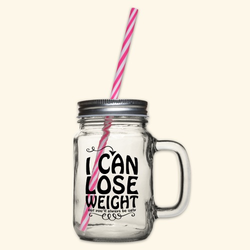 I can lose weight, but you'll always be ugly. - Glass jar with handle and screw cap