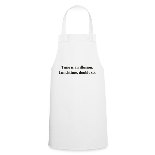 Time is an illusion. Lunchtime, doubly so. - Cooking Apron