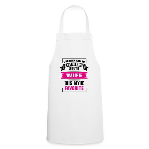I've Been Called A Lot Of Names But Wife Is My Fa - Cooking Apron