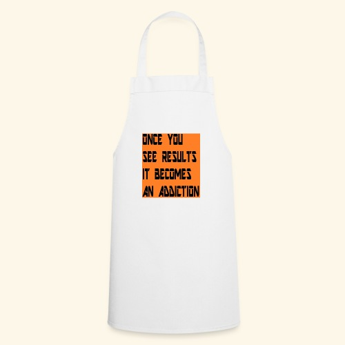 Once you see results it becomes an addiction - Cooking Apron