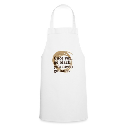 Once you go black coffee, you never go back - Cooking Apron