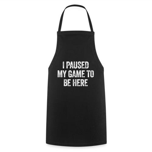 I paused my game to be here – Geschenk für Gamer - Kochschürze