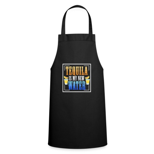 Tequila is my new water - Cooking Apron