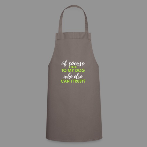 Of course I talk to my dog, who else can I trust? - Cooking Apron