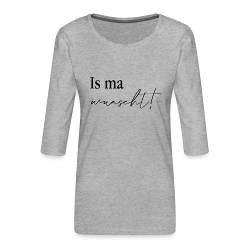 Is ma wuascht! - Frauen Premium 3/4-Arm Shirt