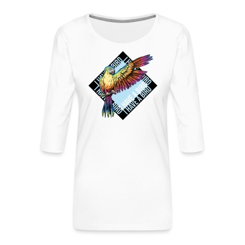 I have a bird - Papagei - Frauen Premium 3/4-Arm Shirt