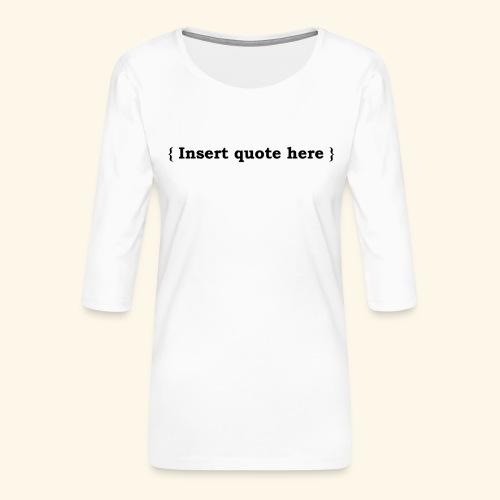 Insert quote here - T-shirt Premium manches 3/4 Femme