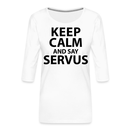 Keep calm and say Servus - Frauen Premium 3/4-Arm Shirt