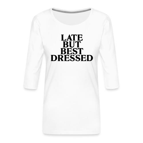 Late but best dressed - Women's Premium 3/4-Sleeve T-Shirt
