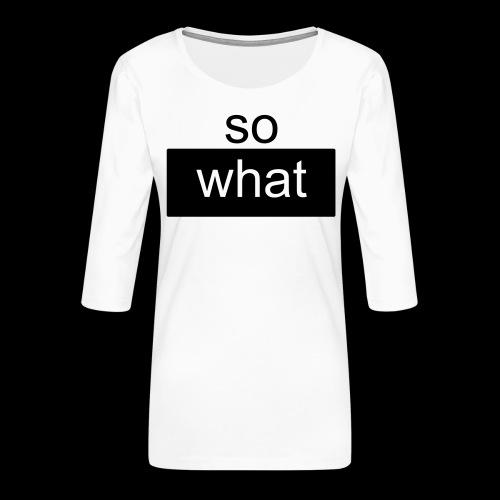 so what - Frauen Premium 3/4-Arm Shirt