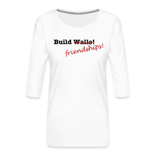 Build Friendships, not walls! - Women's Premium 3/4-Sleeve T-Shirt
