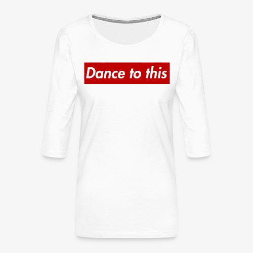 Dance to this - Frauen Premium 3/4-Arm Shirt
