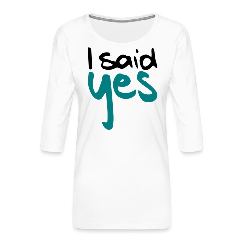 I said yes - Frauen Premium 3/4-Arm Shirt