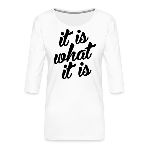 It is what it is - Vrouwen premium shirt 3/4-mouw