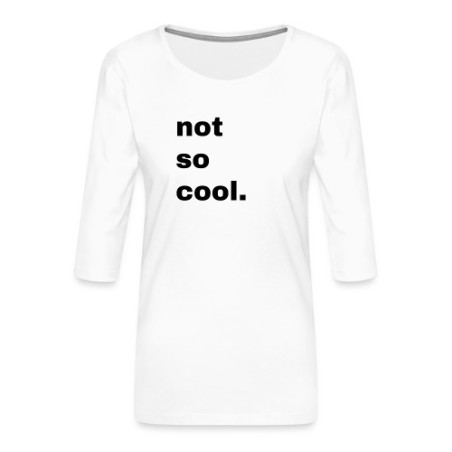 not so cool. Geschenk Simple Idee - Frauen Premium 3/4-Arm Shirt