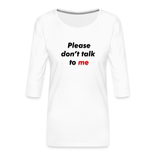 Don't talk to me... - T-shirt Premium manches 3/4 Femme