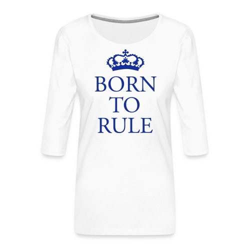 Born to Rule - Women's Premium 3/4-Sleeve T-Shirt
