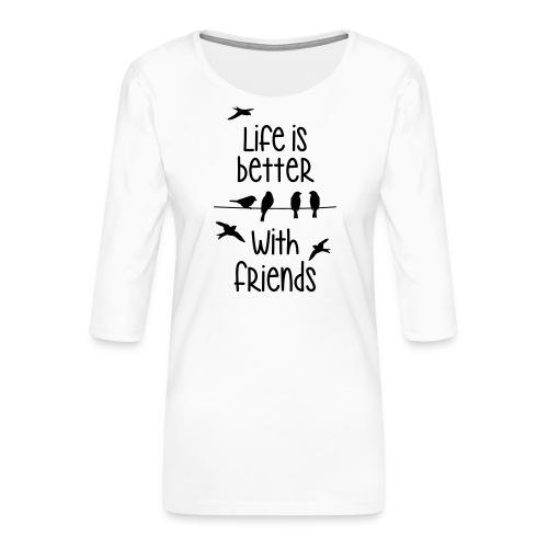 elämä on parempi ystävien kanssa lintujen - life - Women's Premium 3/4-Sleeve T-Shirt