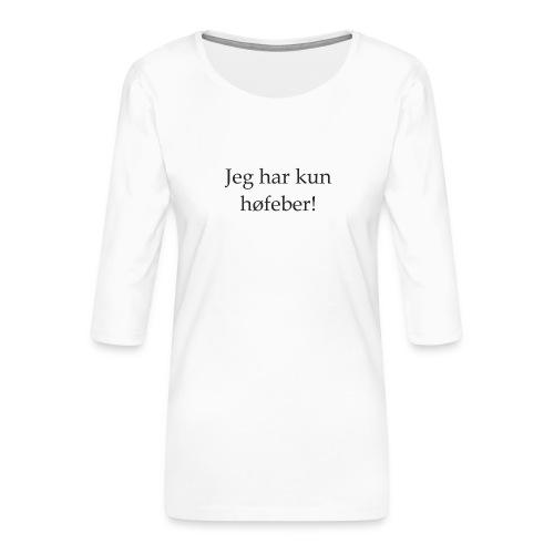 Jeg har kun høfeber! - Dame Premium shirt med 3/4-ærmer