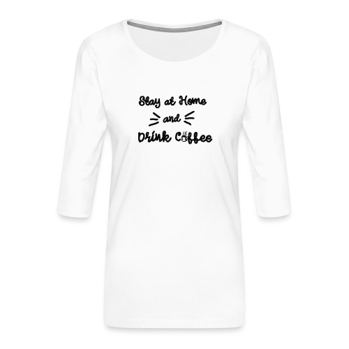 Stay At Home And Drink Coffee - Frauen Premium 3/4-Arm Shirt