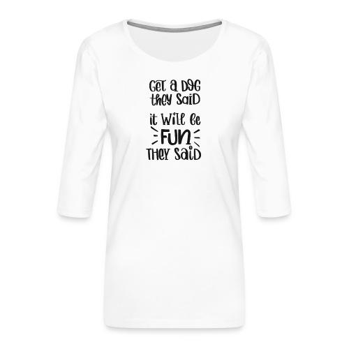 Get a dog they said, it will be fun they said - Frauen Premium 3/4-Arm Shirt