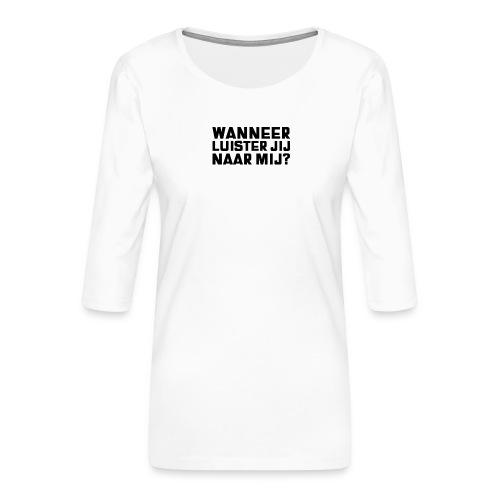 WANNEER LUISTER JIJ NAAR MIJ - Vrouwen premium shirt 3/4-mouw