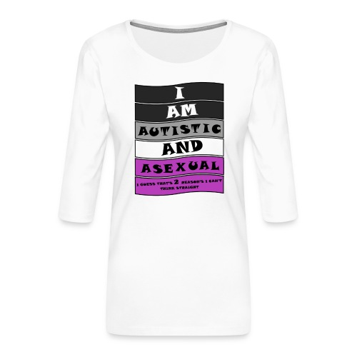 Autistic and Asexual | Funny Quote - Women's Premium 3/4-Sleeve T-Shirt