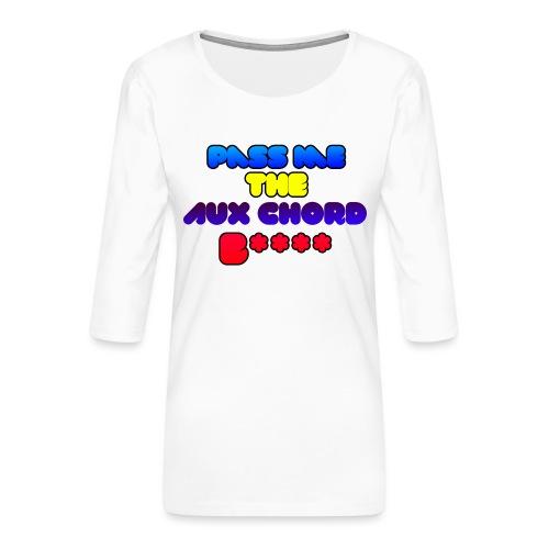 Pass me the AUX chord B**** - Women's Premium 3/4-Sleeve T-Shirt
