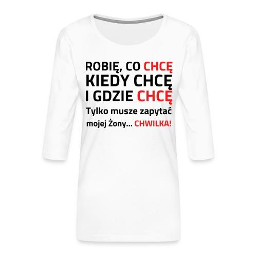 ROBIĘ CO CHCĘ KIEDY CHCĘ I GDZIE CHCĘ - Koszulka damska Premium z rękawem 3/4