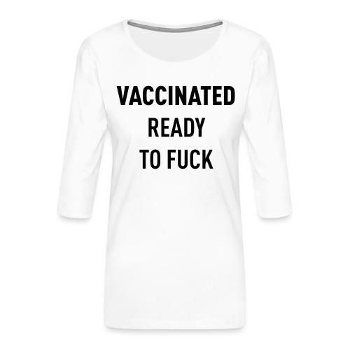 Vaccinated Ready to fuck - Women's Premium 3/4-Sleeve T-Shirt