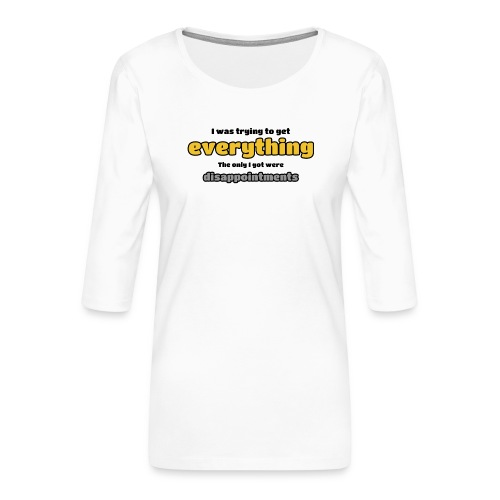 Trying to get everything - got disappointments - Women's Premium 3/4-Sleeve T-Shirt